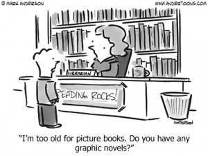 too old for picture books. Do you have any graphic novels? A cartoon ...