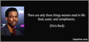 ... things women need in life: food, water, and compliments. - Chris Rock