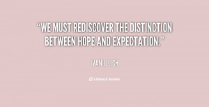 """We must rediscover the distinction between hope and expectation."""""""
