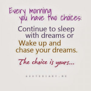 Every morning you have two choices : Continue to sleep with dreams or ...