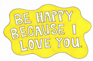 Be happy because I love you