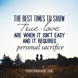 ... true love are when it isn't easy and it requires personal sacrifice