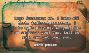 Boys frustrate me. I hate all their indirect messages, I hate game ...