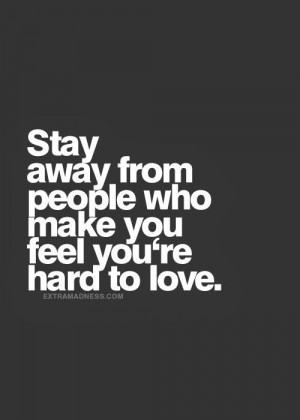 Stay away from people who make you feel you're hard to love.