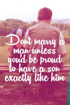 Don't marry a man unless you'd be proud to have a son exactly like him ...