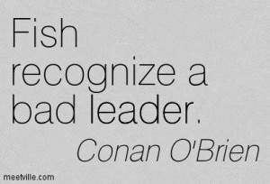 ... Conan O'Brien : Fish recognize a bad leader. leader. Meetville Quotes