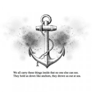 ... no one else can see. They hold us down like anchors; they drown us out