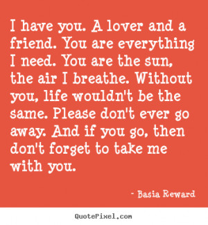 have you. A lover and a friend. You are everything I need. You are ...