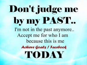 Don't judge me by my past ..