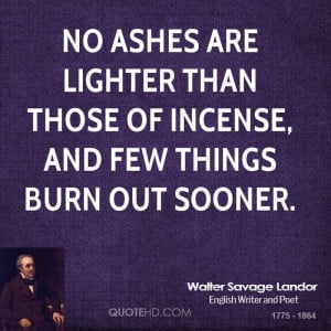 No ashes are lighter than those of incense, and few things burn out ...