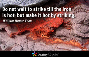 Do not wait to strike till the iron is hot; but make it hot by ...