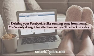 Deleting your Facebook is like running away from home, You're only ...