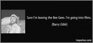 Sure I'm leaving the Bee Gees. I'm going into films. - Barry Gibb