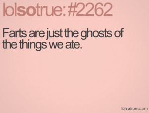 Farts are just the ghosts of the things we ate.