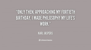 Only then, approaching my fortieth birthday, I made philosophy my life ...