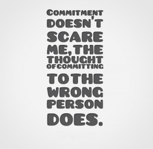 Commitment doesn't scare me, the thought of committing to the wrong ...