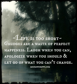 Life is too short. Grudges are a waste of perfect happiness. Laugh ...