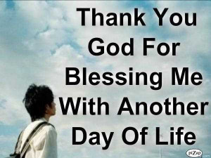 Thank You God For Blessing Me With Another Day Of Life.