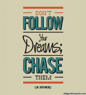 Don't follow your dreams; chase them.
