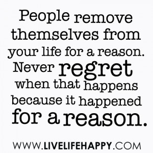 People remove themselves from your life for a reason. Never regret ...