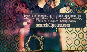 ... happy. When I'm in a relationship, all I see are singles being happy