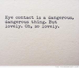 Eye contact is a dangerous dangerous thing but lovely oh so lovely