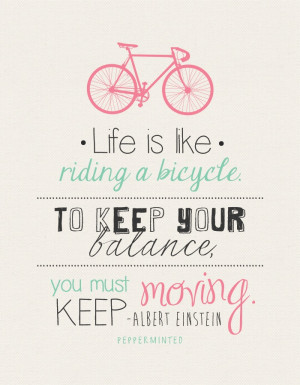 Life is like riding a bicycle - in order to keep your balance, you ...
