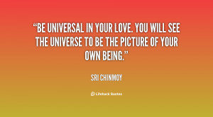 Be universal in your love. You will see the universe to be the picture ...