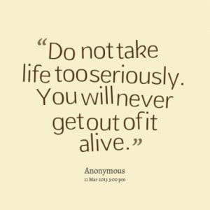 Do not take life too seriously. You will never get out of it alive.
