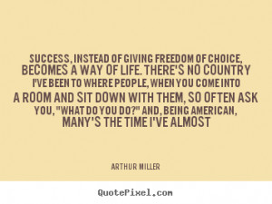 ... of giving freedom of choice,.. Arthur Miller great success quotes