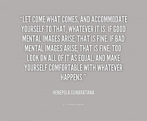 Let come what comes, and accommodate yourself to that, whatever it is ...