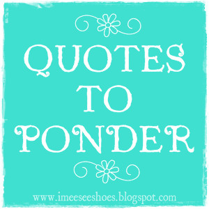 ... new page called quotes to ponder it will feature quotes from different