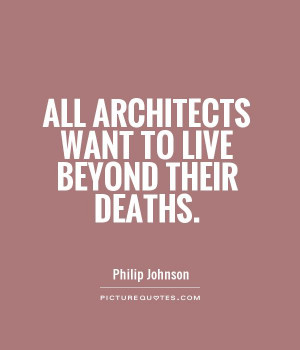 All architects want to live beyond their deaths Picture Quote #1