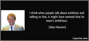 think when people talk about ambition and talking to him, it might ...