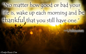 No matter how good or bad your life is, wake up each morning and be ...