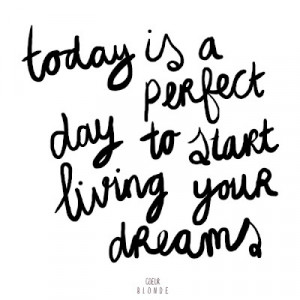 ... -the-perfect-day-to-start-living-your-dreams-inspirational-quotes.jpg