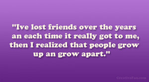 Ive lost friends over the years an each time it really got to me ...