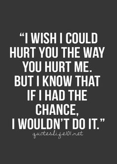 See that's what is different between us, I don't hurt the people. But ...