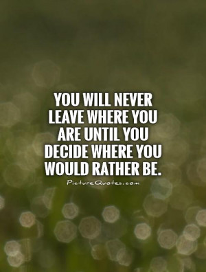... you are until you decide where you would rather be. Picture Quote #1