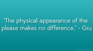 """The physical appearance of the please makes no difference."""" – Gru ..."""