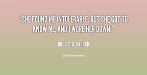 She found me intolerable. But she got to know me, and I wore her down ...