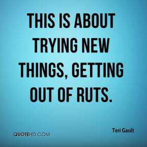 Teri Gault - This is about trying new things, getting out of ruts.
