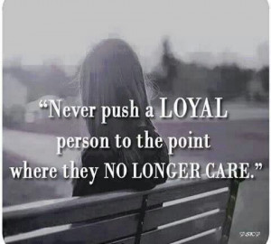 Never push loyal people to the point where the no longer care.