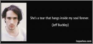 She's a tear that hangs inside my soul forever. - Jeff Buckley