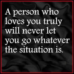 ... who loves you truly will never let you go whatever the situation is