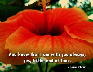 And know that I am with you always yes to the end of time Jesus