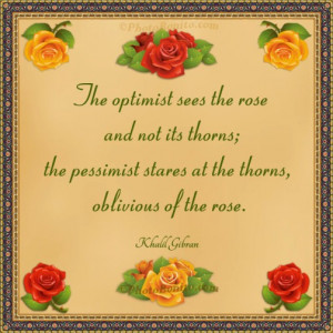 sees the rose and not its thorns; the pessimist stares at the thorns ...