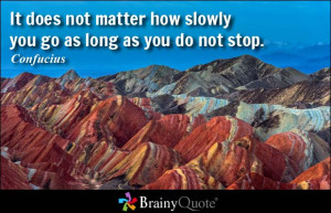 It does not matter how slowly you go as long as you do not stop ...