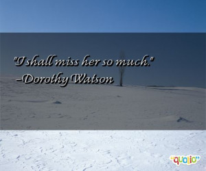 shall miss her so much dorothy watson 172 people 100 % like this quote ...