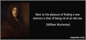 Next to the pleasure of finding a new mistress is that of being rid of ...